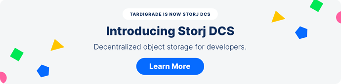 Tardigrade is now Storj. Introducing Storj DCS. Decentralized object storage for developers. Learn more.